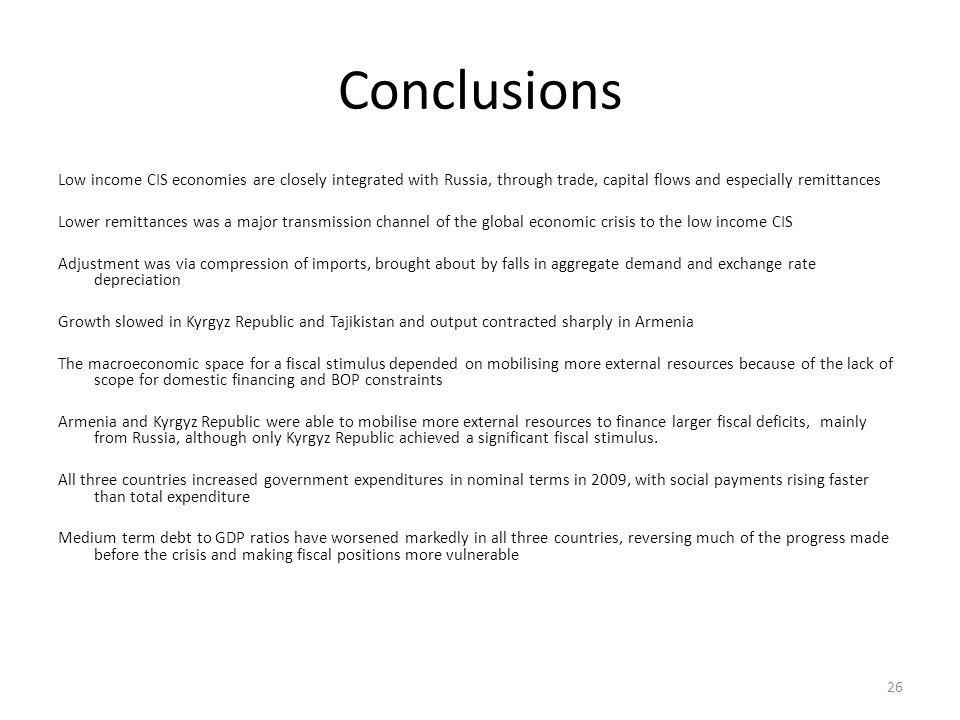 Conclusions Low income CIS economies are closely integrated with Russia, through trade, capital flows and especially remittances Lower remittances was a major transmission channel of the global economic crisis to the low income CIS Adjustment was via compression of imports, brought about by falls in aggregate demand and exchange rate depreciation Growth slowed in Kyrgyz Republic and Tajikistan and output contracted sharply in Armenia The macroeconomic space for a fiscal stimulus depended on mobilising more external resources because of the lack of scope for domestic financing and BOP constraints Armenia and Kyrgyz Republic were able to mobilise more external resources to finance larger fiscal deficits, mainly from Russia, although only Kyrgyz Republic achieved a significant fiscal stimulus.