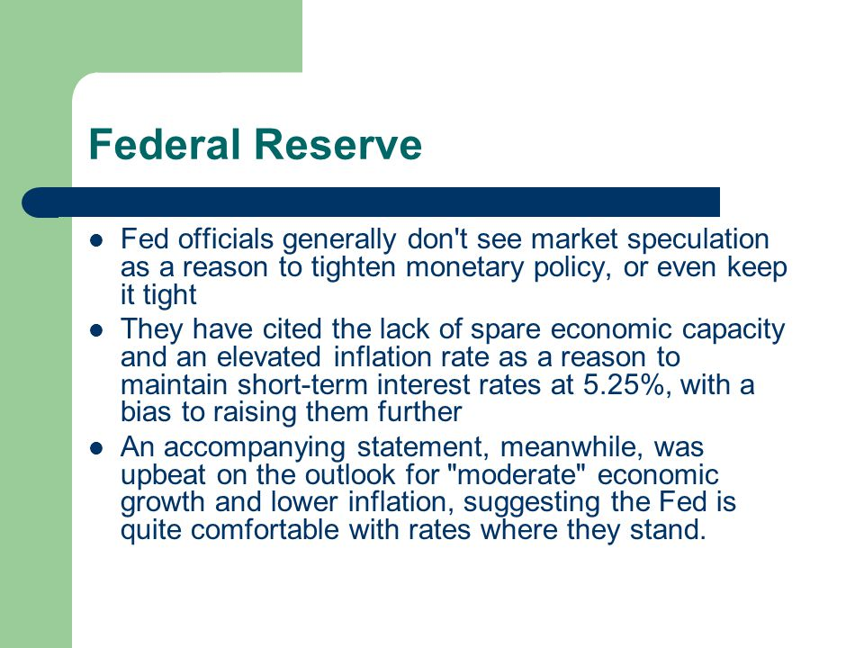 Federal Reserve Fed officials generally don t see market speculation as a reason to tighten monetary policy, or even keep it tight They have cited the lack of spare economic capacity and an elevated inflation rate as a reason to maintain short-term interest rates at 5.25%, with a bias to raising them further An accompanying statement, meanwhile, was upbeat on the outlook for moderate economic growth and lower inflation, suggesting the Fed is quite comfortable with rates where they stand.