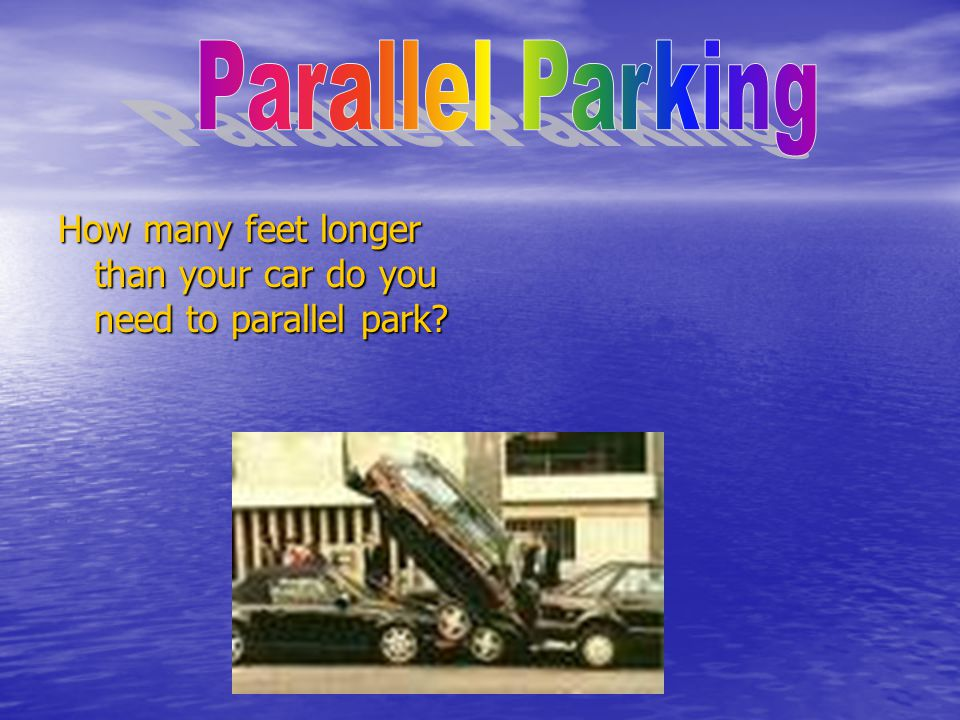 How many feet longer than your car do you need to parallel park