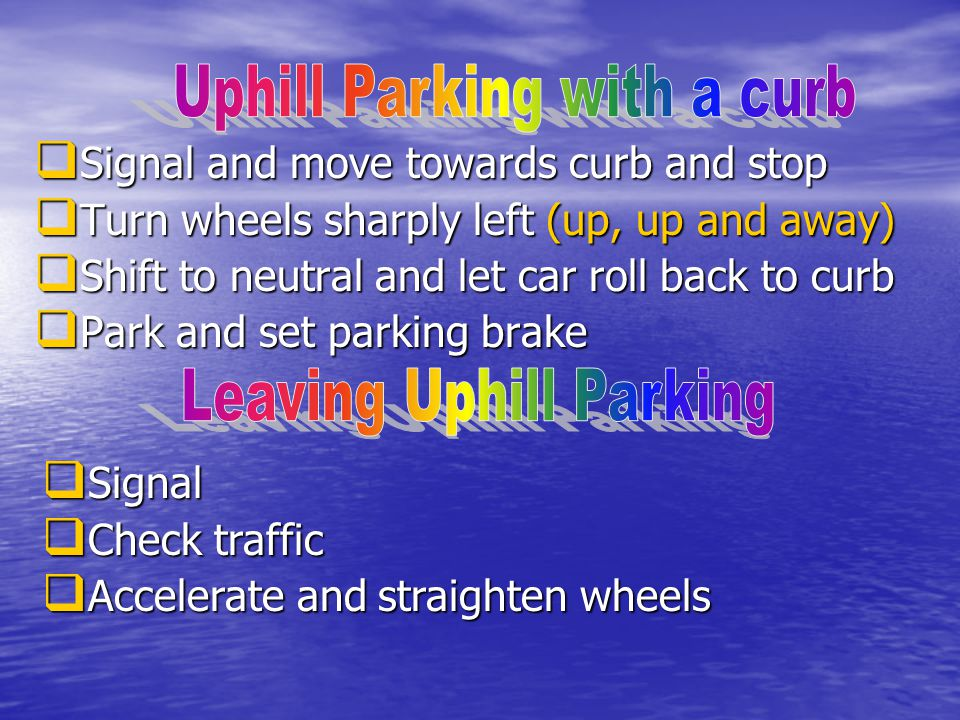  Signal and move towards curb and stop  Turn wheels sharply left (up, up and away)  Shift to neutral and let car roll back to curb  Park and set parking brake  Signal  Check traffic  Accelerate and straighten wheels