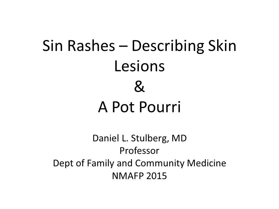 Sin Rashes – Describing Skin Lesions & A Pot Pourri Daniel L. Stulberg, MD Professor Dept of Family and Community Medicine NMAFP 2015