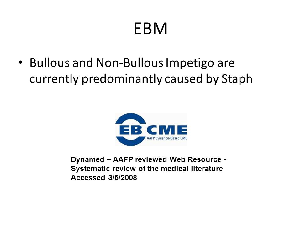 EBM Bullous and Non-Bullous Impetigo are currently predominantly caused by Staph Dynamed – AAFP reviewed Web Resource - Systematic review of the medic