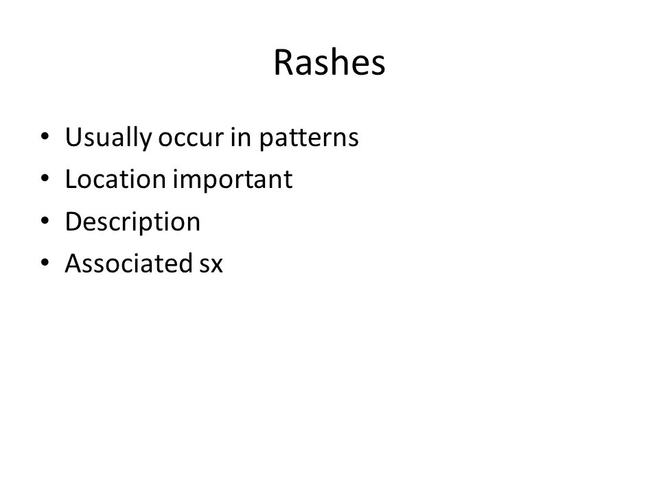 Rashes Usually occur in patterns Location important Description Associated sx