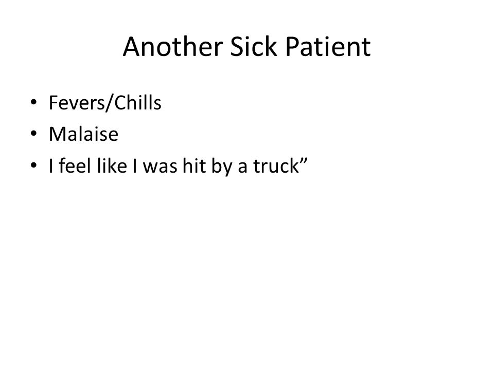 """Another Sick Patient Fevers/Chills Malaise I feel like I was hit by a truck"""""""