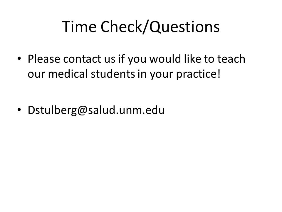 Time Check/Questions Please contact us if you would like to teach our medical students in your practice! Dstulberg@salud.unm.edu