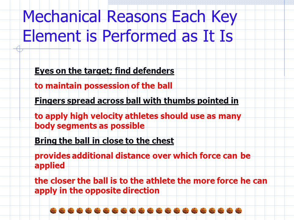 Mechanical Reasons Each Key Element is Performed as It Is Eyes on the target; find defenders to maintain possession of the ball Fingers spread across ball with thumbs pointed in to apply high velocity athletes should use as many body segments as possible Bring the ball in close to the chest provides additional distance over which force can be applied the closer the ball is to the athlete the more force he can apply in the opposite direction