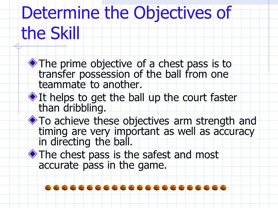 Determine the Objectives of the Skill The prime objective of a chest pass is to transfer possession of the ball from one teammate to another.