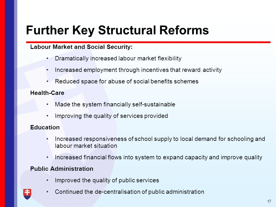 17 Further Key Structural Reforms Labour Market and Social Security: Dramatically increased labour market flexibility Increased employment through incentives that reward activity Reduced space for abuse of social benefits schemes Health-Care Made the system financially self-sustainable Improving the quality of services provided Education Increased responsiveness of school supply to local demand for schooling and labour market situation Increased financial flows into system to expand capacity and improve quality Public Administration Improved the quality of public services Continued the de-centralisation of public administration