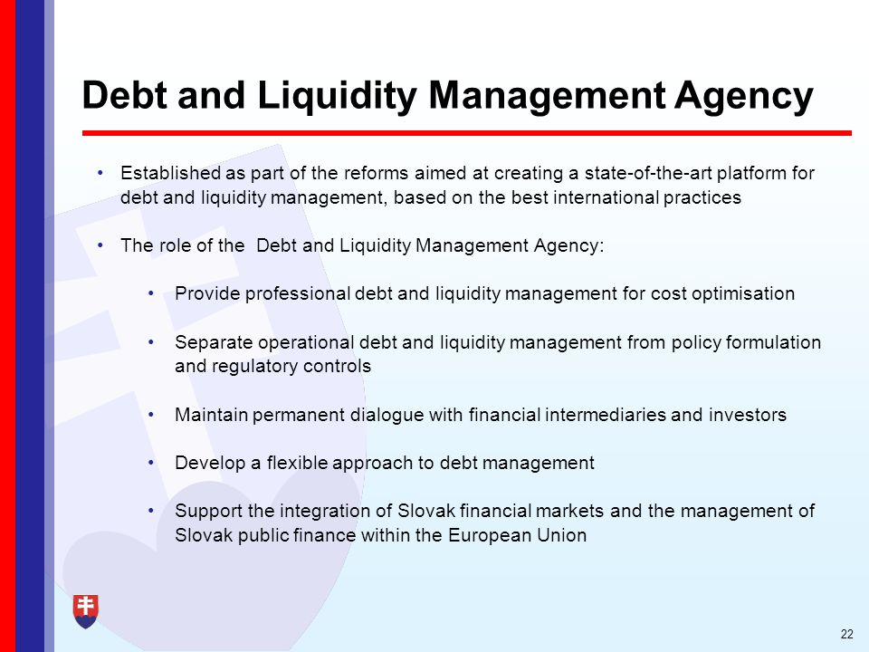 22 Debt and Liquidity Management Agency Established as part of the reforms aimed at creating a state-of-the-art platform for debt and liquidity management, based on the best international practices The role of the Debt and Liquidity Management Agency: Provide professional debt and liquidity management for cost optimisation Separate operational debt and liquidity management from policy formulation and regulatory controls Maintain permanent dialogue with financial intermediaries and investors Develop a flexible approach to debt management Support the integration of Slovak financial markets and the management of Slovak public finance within the European Union