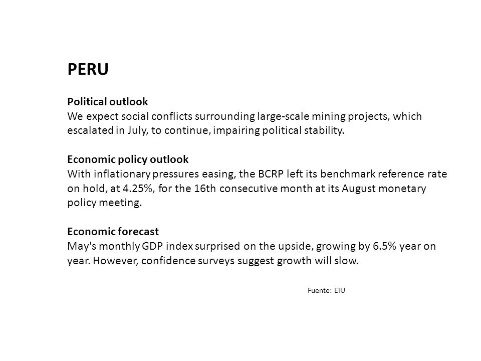 PERU Political outlook We expect social conflicts surrounding large-scale mining projects, which escalated in July, to continue, impairing political stability.