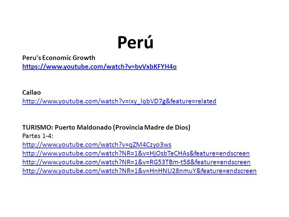 Perú Peru s Economic Growth https://www.youtube.com/watch v=bvVxbKFYH4o Callao http://www.youtube.com/watch v=ixy_lqbVD7g&feature=related TURISMO: Puerto Maldonado (Provincia Madre de Dios) Partes 1-4: http://www.youtube.com/watch v=qZM4Czyo3ws http://www.youtube.com/watch NR=1&v=HjOsbTeCHAs&feature=endscreen http://www.youtube.com/watch NR=1&v=RG53TBm-t58&feature=endscreen http://www.youtube.com/watch NR=1&v=HnHNU28nmuY&feature=endscreen