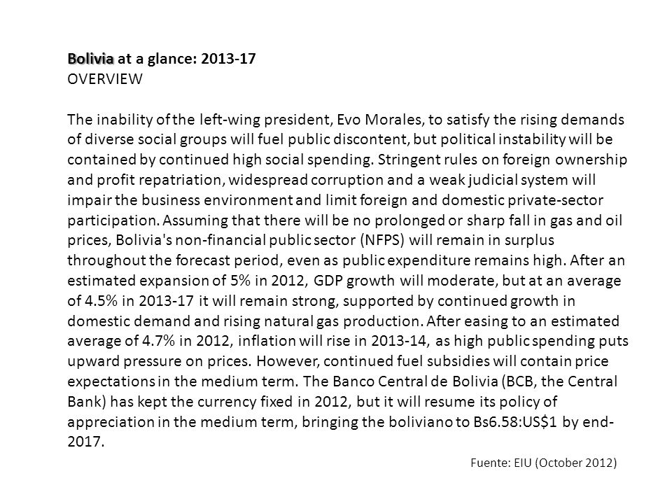 Bolivia Bolivia at a glance: 2013-17 OVERVIEW The inability of the left-wing president, Evo Morales, to satisfy the rising demands of diverse social groups will fuel public discontent, but political instability will be contained by continued high social spending.