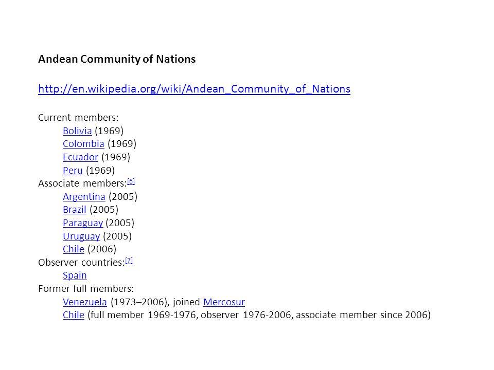Andean Community of Nations http://en.wikipedia.org/wiki/Andean_Community_of_Nations Current members: BoliviaBolivia (1969) ColombiaColombia (1969) EcuadorEcuador (1969) PeruPeru (1969) Associate members: [6] [6] ArgentinaArgentina (2005) BrazilBrazil (2005) ParaguayParaguay (2005) UruguayUruguay (2005) ChileChile (2006) Observer countries: [7] [7] Spain Former full members: VenezuelaVenezuela (1973–2006), joined MercosurMercosur ChileChile (full member 1969-1976, observer 1976-2006, associate member since 2006)