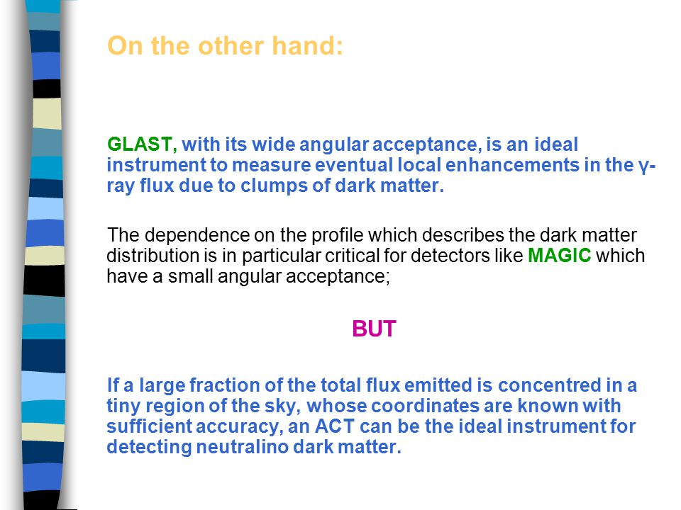 On the other hand: GLAST, with its wide angular acceptance, is an ideal instrument to measure eventual local enhancements in the γ- ray flux due to clumps of dark matter.