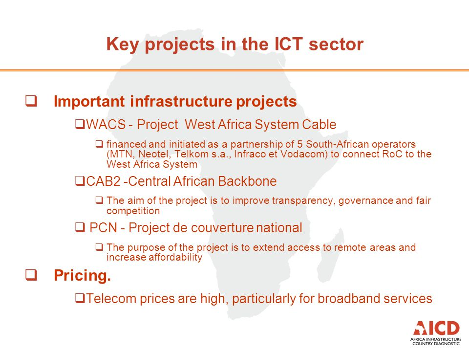  Important infrastructure projects  WACS - Project West Africa System Cable  financed and initiated as a partnership of 5 South-African operators (MTN, Neotel, Telkom s.a., Infraco et Vodacom) to connect RoC to the West Africa System  CAB2 -Central African Backbone  The aim of the project is to improve transparency, governance and fair competition  PCN - Project de couverture national  The purpose of the project is to extend access to remote areas and increase affordability  Pricing.