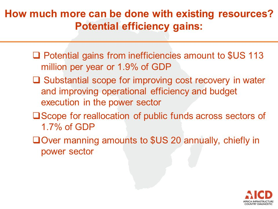  Potential gains from inefficiencies amount to $US 113 million per year or 1.9% of GDP  Substantial scope for improving cost recovery in water and improving operational efficiency and budget execution in the power sector  Scope for reallocation of public funds across sectors of 1.7% of GDP  Over manning amounts to $US 20 annually, chiefly in power sector How much more can be done with existing resources.
