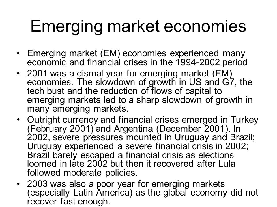 Emerging market economies Emerging market (EM) economies experienced many economic and financial crises in the 1994-2002 period 2001 was a dismal year for emerging market (EM) economies.