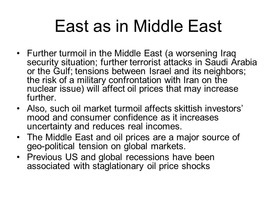 East as in Middle East Further turmoil in the Middle East (a worsening Iraq security situation; further terrorist attacks in Saudi Arabia or the Gulf; tensions between Israel and its neighbors; the risk of a military confrontation with Iran on the nuclear issue) will affect oil prices that may increase further.