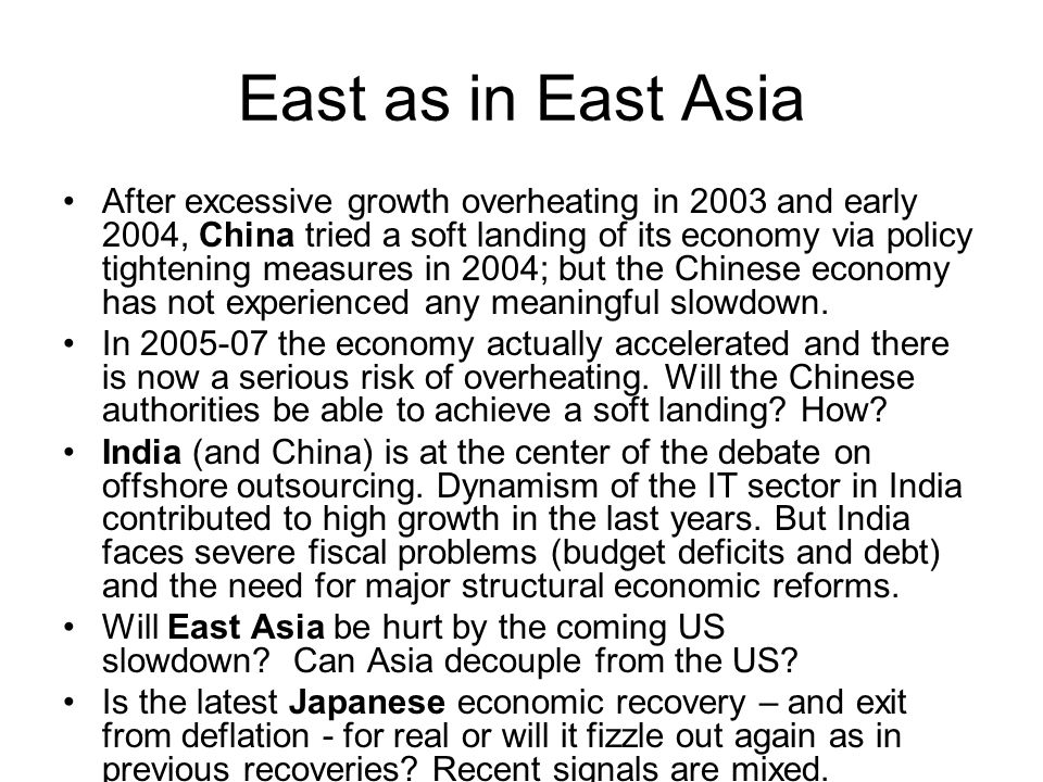 East as in East Asia After excessive growth overheating in 2003 and early 2004, China tried a soft landing of its economy via policy tightening measures in 2004; but the Chinese economy has not experienced any meaningful slowdown.