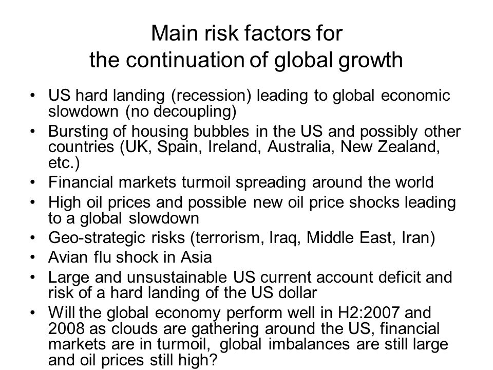 Main risk factors for the continuation of global growth US hard landing (recession) leading to global economic slowdown (no decoupling) Bursting of housing bubbles in the US and possibly other countries (UK, Spain, Ireland, Australia, New Zealand, etc.) Financial markets turmoil spreading around the world High oil prices and possible new oil price shocks leading to a global slowdown Geo-strategic risks (terrorism, Iraq, Middle East, Iran) Avian flu shock in Asia Large and unsustainable US current account deficit and risk of a hard landing of the US dollar Will the global economy perform well in H2:2007 and 2008 as clouds are gathering around the US, financial markets are in turmoil, global imbalances are still large and oil prices still high