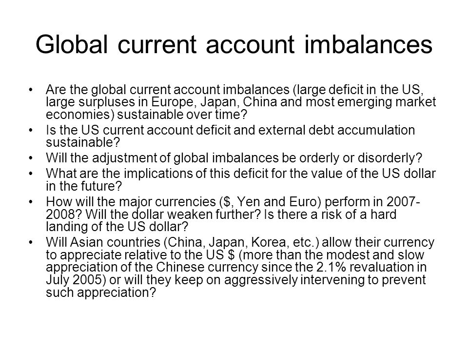 Global current account imbalances Are the global current account imbalances (large deficit in the US, large surpluses in Europe, Japan, China and most emerging market economies) sustainable over time.