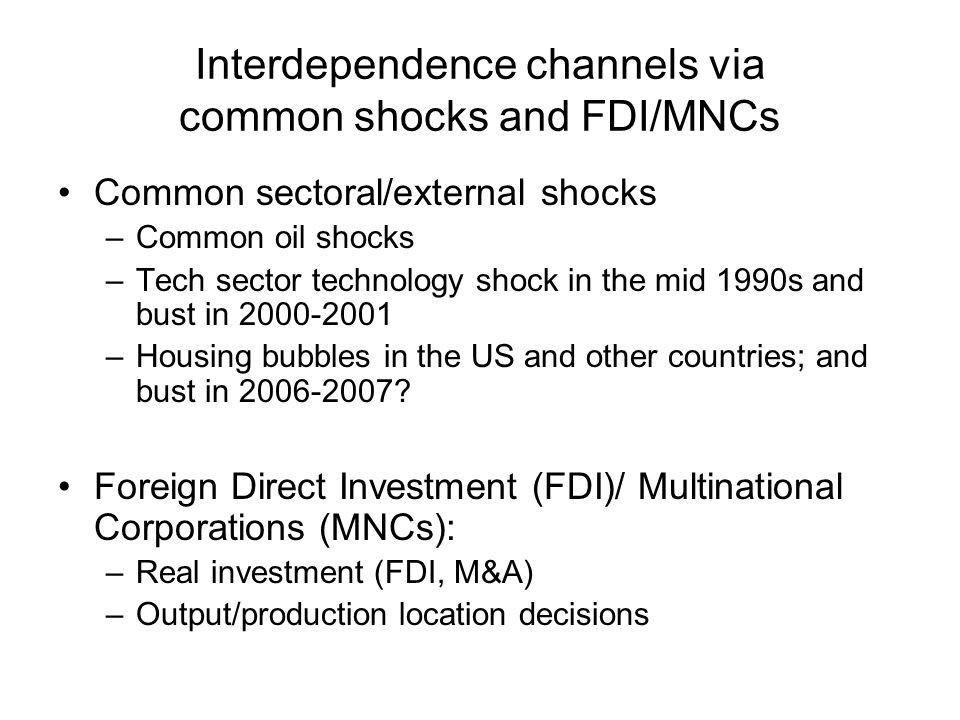Interdependence channels via common shocks and FDI/MNCs Common sectoral/external shocks –Common oil shocks –Tech sector technology shock in the mid 1990s and bust in 2000-2001 –Housing bubbles in the US and other countries; and bust in 2006-2007.