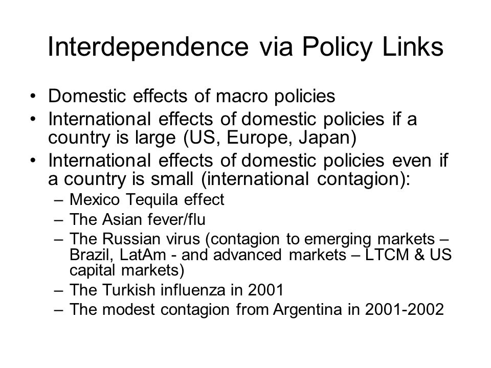 Interdependence via Policy Links Domestic effects of macro policies International effects of domestic policies if a country is large (US, Europe, Japan) International effects of domestic policies even if a country is small (international contagion): –Mexico Tequila effect –The Asian fever/flu –The Russian virus (contagion to emerging markets – Brazil, LatAm - and advanced markets – LTCM & US capital markets) –The Turkish influenza in 2001 –The modest contagion from Argentina in 2001-2002