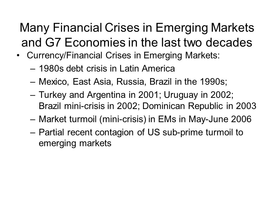 Many Financial Crises in Emerging Markets and G7 Economies in the last two decades Currency/Financial Crises in Emerging Markets: –1980s debt crisis in Latin America –Mexico, East Asia, Russia, Brazil in the 1990s; –Turkey and Argentina in 2001; Uruguay in 2002; Brazil mini-crisis in 2002; Dominican Republic in 2003 –Market turmoil (mini-crisis) in EMs in May-June 2006 –Partial recent contagion of US sub-prime turmoil to emerging markets