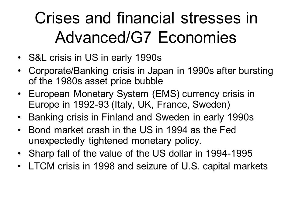 Crises and financial stresses in Advanced/G7 Economies S&L crisis in US in early 1990s Corporate/Banking crisis in Japan in 1990s after bursting of the 1980s asset price bubble European Monetary System (EMS) currency crisis in Europe in 1992-93 (Italy, UK, France, Sweden) Banking crisis in Finland and Sweden in early 1990s Bond market crash in the US in 1994 as the Fed unexpectedly tightened monetary policy.