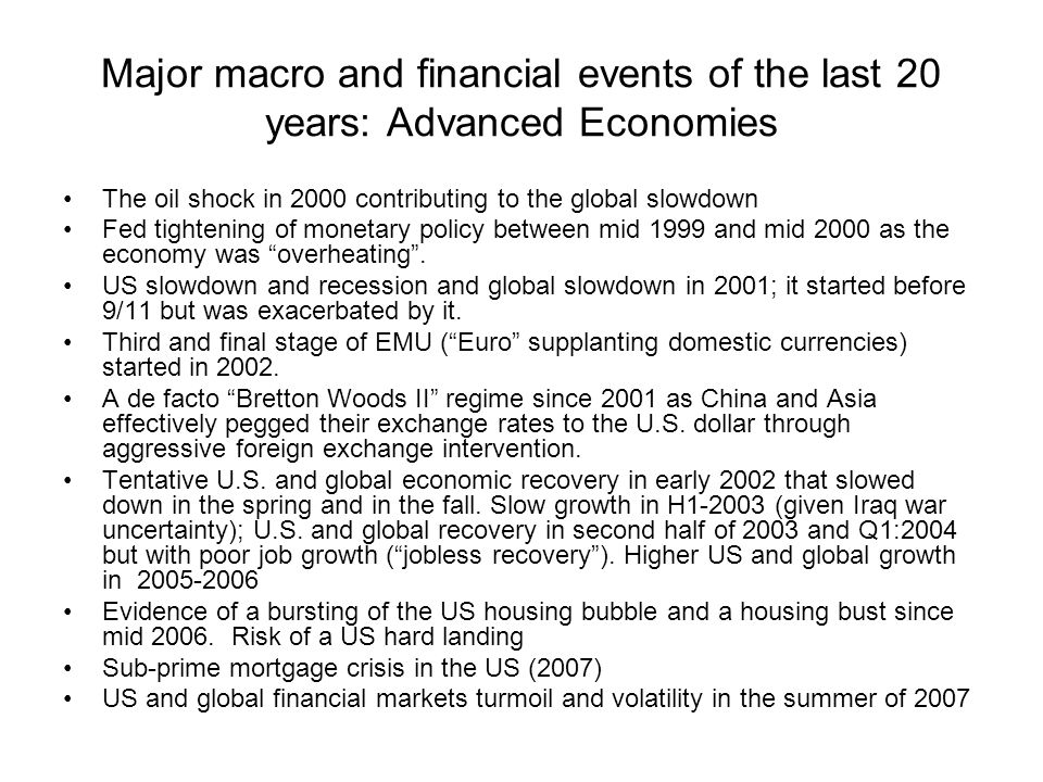Major macro and financial events of the last 20 years: Advanced Economies The oil shock in 2000 contributing to the global slowdown Fed tightening of monetary policy between mid 1999 and mid 2000 as the economy was overheating .