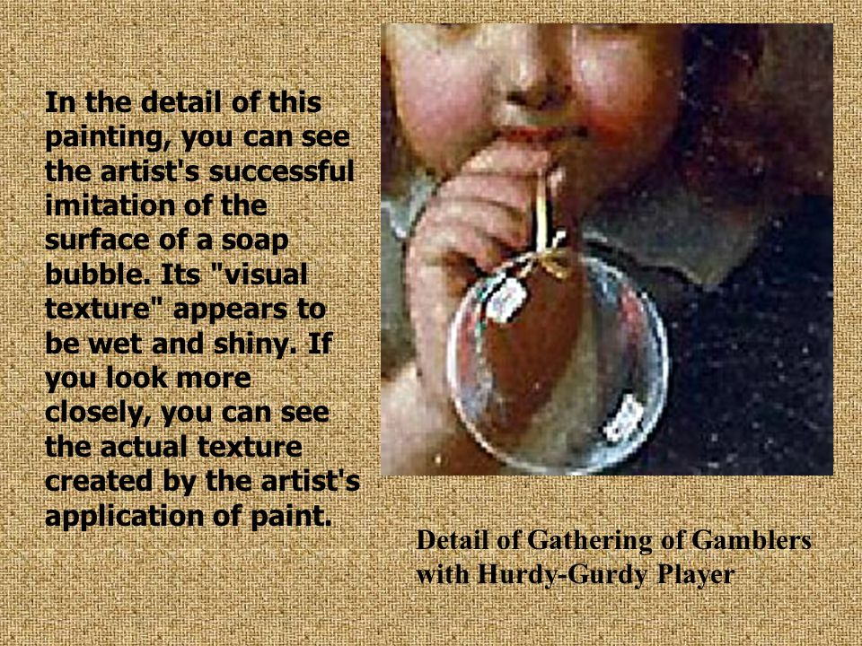 In the detail of this painting, you can see the artist's successful imitation of the surface of a soap bubble. Its