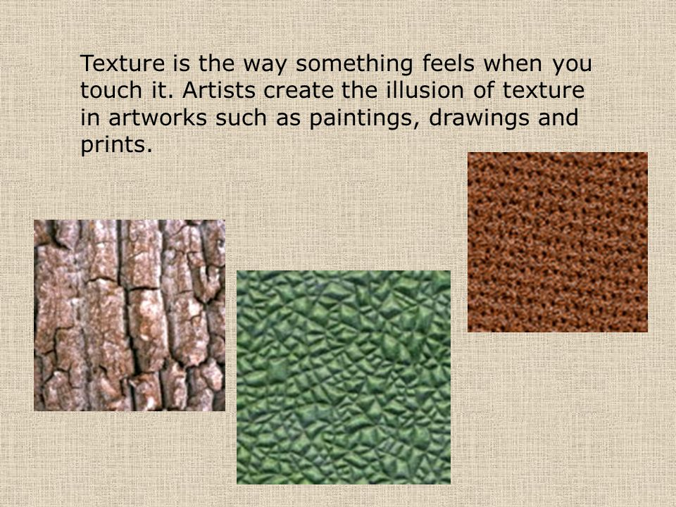 Texture is the way something feels when you touch it. Artists create the illusion of texture in artworks such as paintings, drawings and prints.