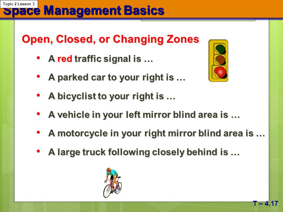 Space Management Basics Open, Closed, or Changing Zones A red traffic signal is … A red traffic signal is … A parked car to your right is … A parked c