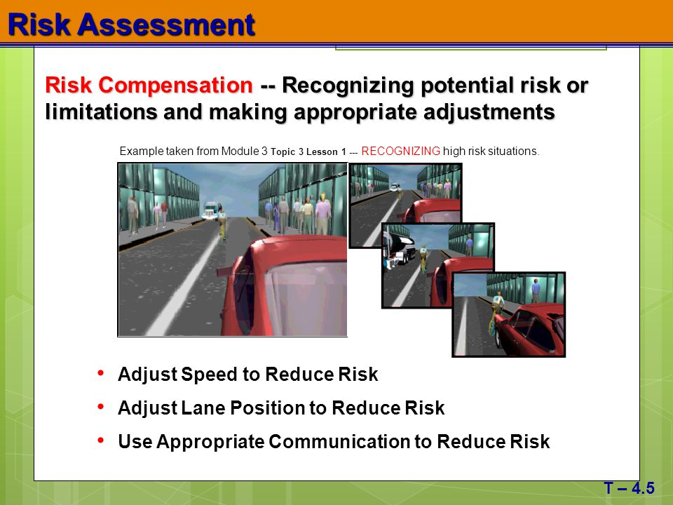 Risk Assessment T – 4.5 Example taken from Module 3 Topic 3 Lesson 1 --- RECOGNIZING high risk situations. Risk Compensation -- Recognizing potential