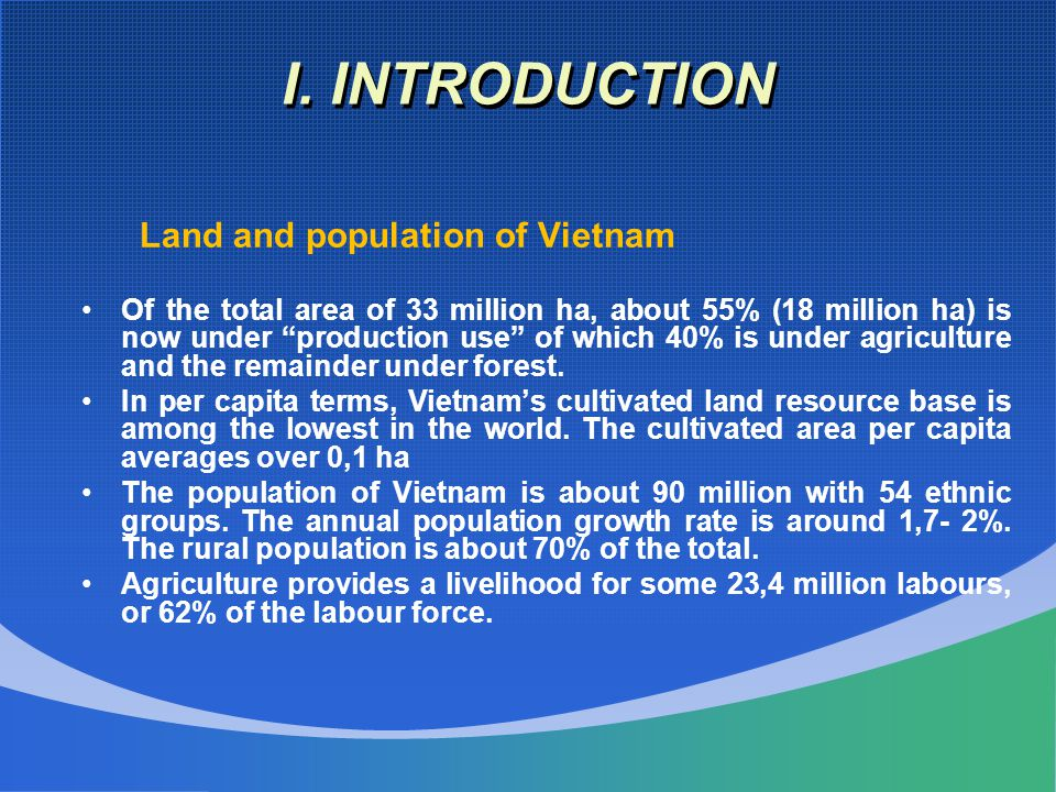 """I. INTRODUCTION Land and population of Vietnam Of the total area of 33 million ha, about 55% (18 million ha) is now under """"production use"""" of which 40"""