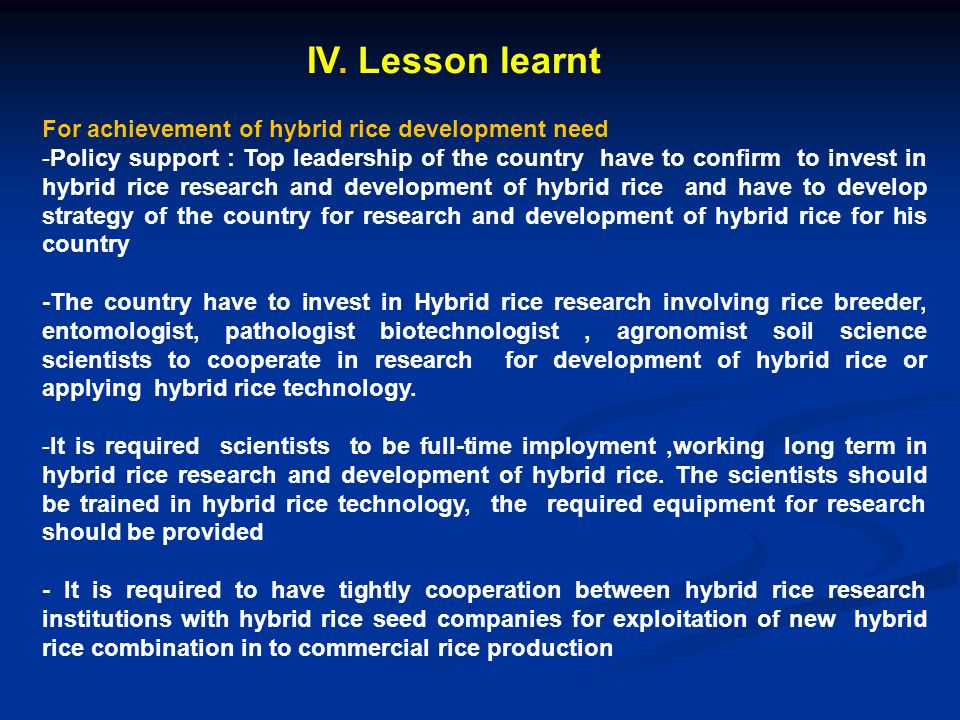 IV. Lesson learnt For achievement of hybrid rice development need -Policy support : Top leadership of the country have to confirm to invest in hybrid