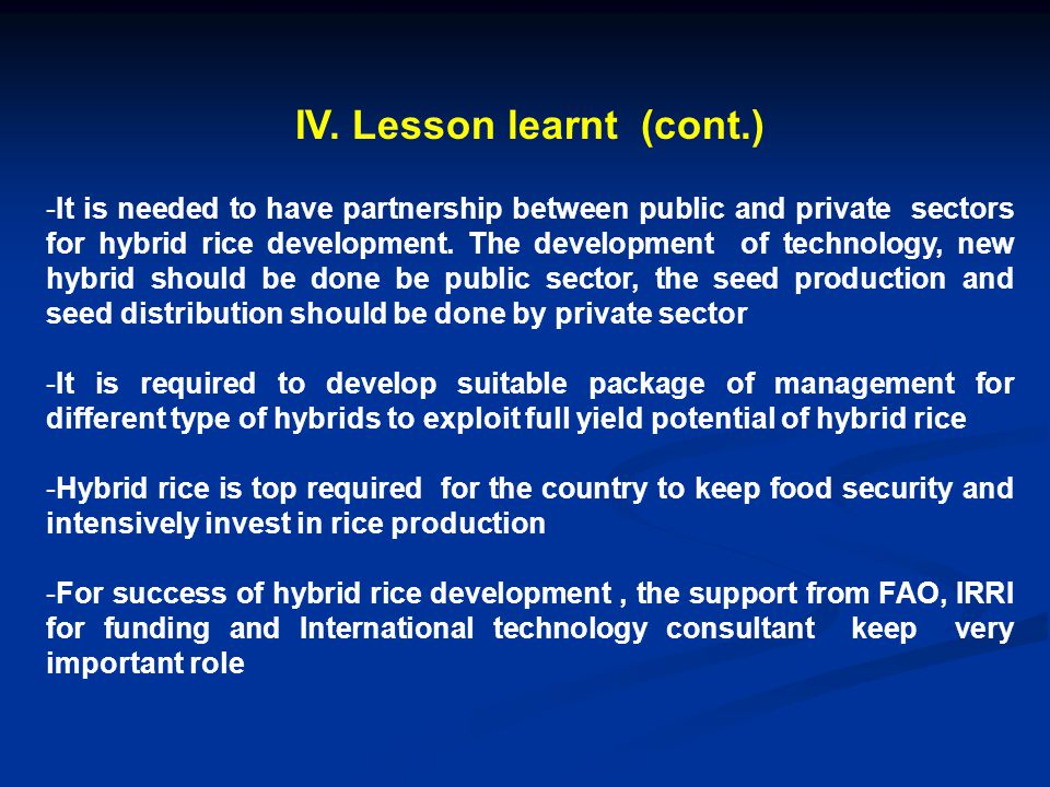 IV. Lesson learnt (cont.) -It is needed to have partnership between public and private sectors for hybrid rice development. The development of technol