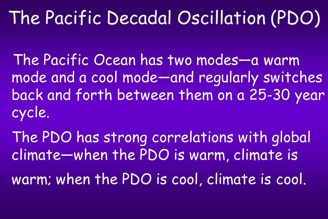 The Pacific Decadal Oscillation (PDO) The Pacific Ocean has two modes—a warm mode and a cool mode—and regularly switches back and forth between them on a 25-30 year cycle.