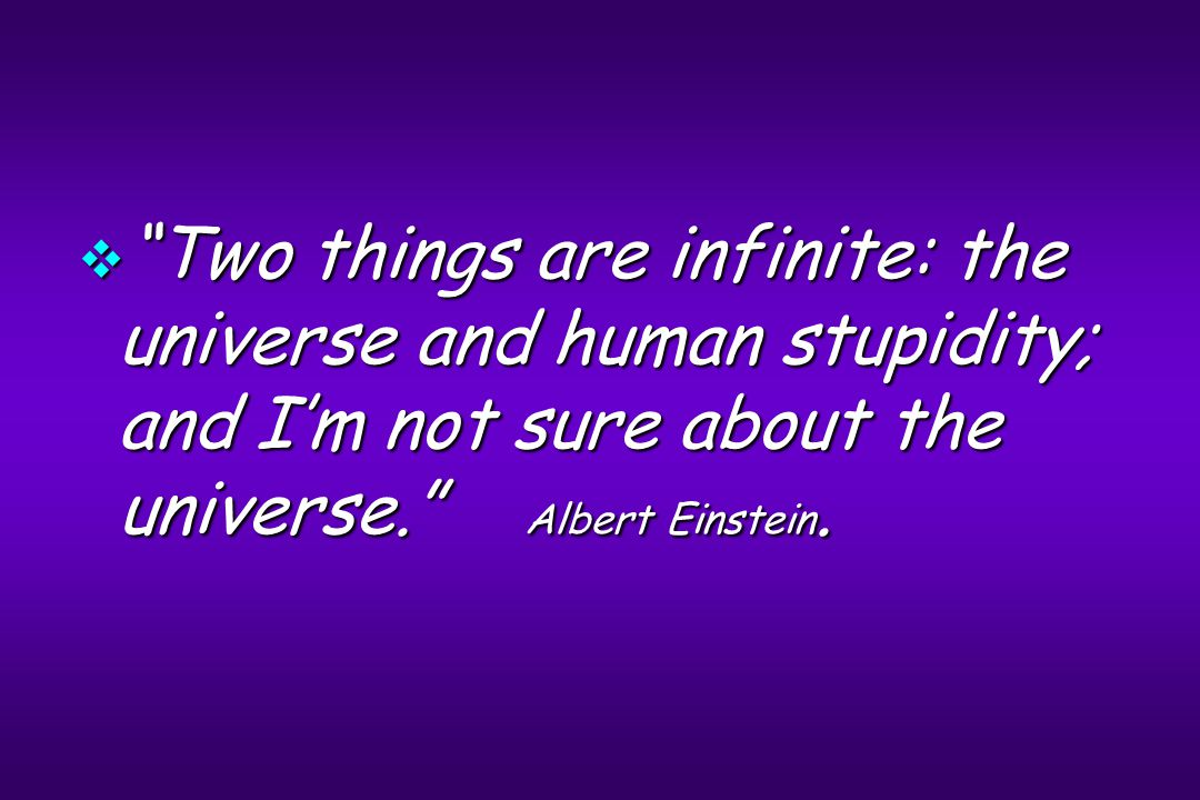 " ""Two things are infinite: the universe and human stupidity; and I'm not sure about the universe."" Albert Einstein."