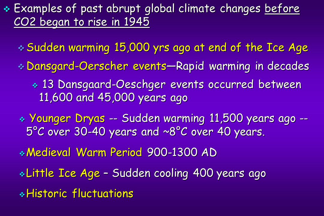  Examples of past abrupt global climate changes before CO2 began to rise in 1945  Sudden warming 15,000 yrs ago at end of the Ice Age  Dansgard-Oerscher events—Rapid warming in decades  13 Dansgaard-Oeschger events occurred between 11,600 and 45,000 years ago  Younger Dryas -- Sudden warming 11,500 years ago -- 5°C over 30-40 years and ~8°C over 40 years.