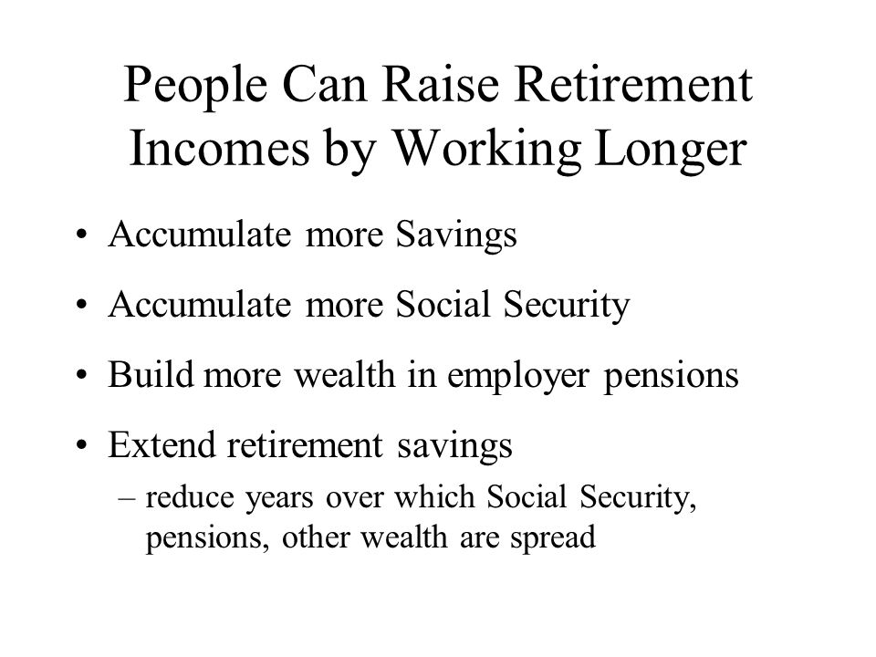 People Can Raise Retirement Incomes by Working Longer Accumulate more Savings Accumulate more Social Security Build more wealth in employer pensions Extend retirement savings –reduce years over which Social Security, pensions, other wealth are spread