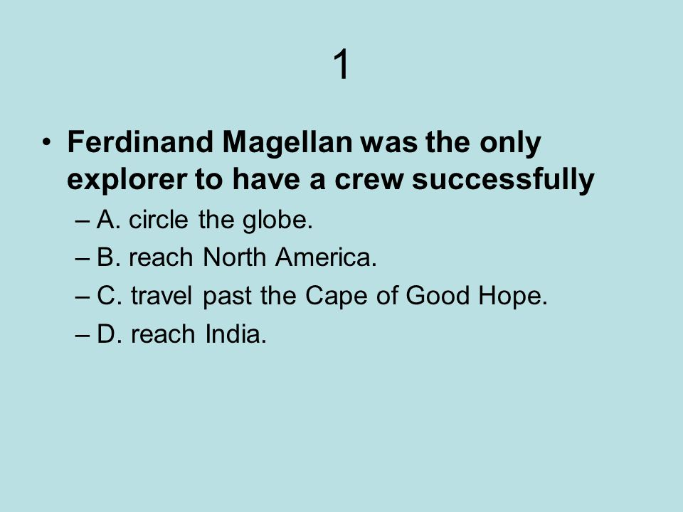 1 Ferdinand Magellan was the only explorer to have a crew successfully –A. circle the globe. –B. reach North America. –C. travel past the Cape of Good