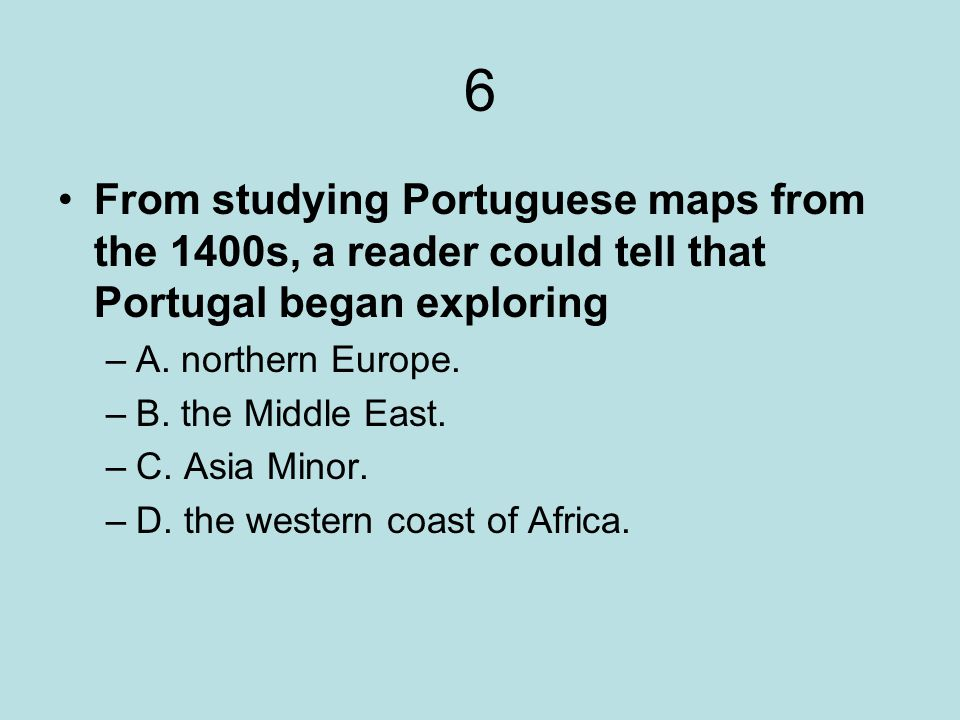 6 From studying Portuguese maps from the 1400s, a reader could tell that Portugal began exploring –A. northern Europe. –B. the Middle East. –C. Asia M
