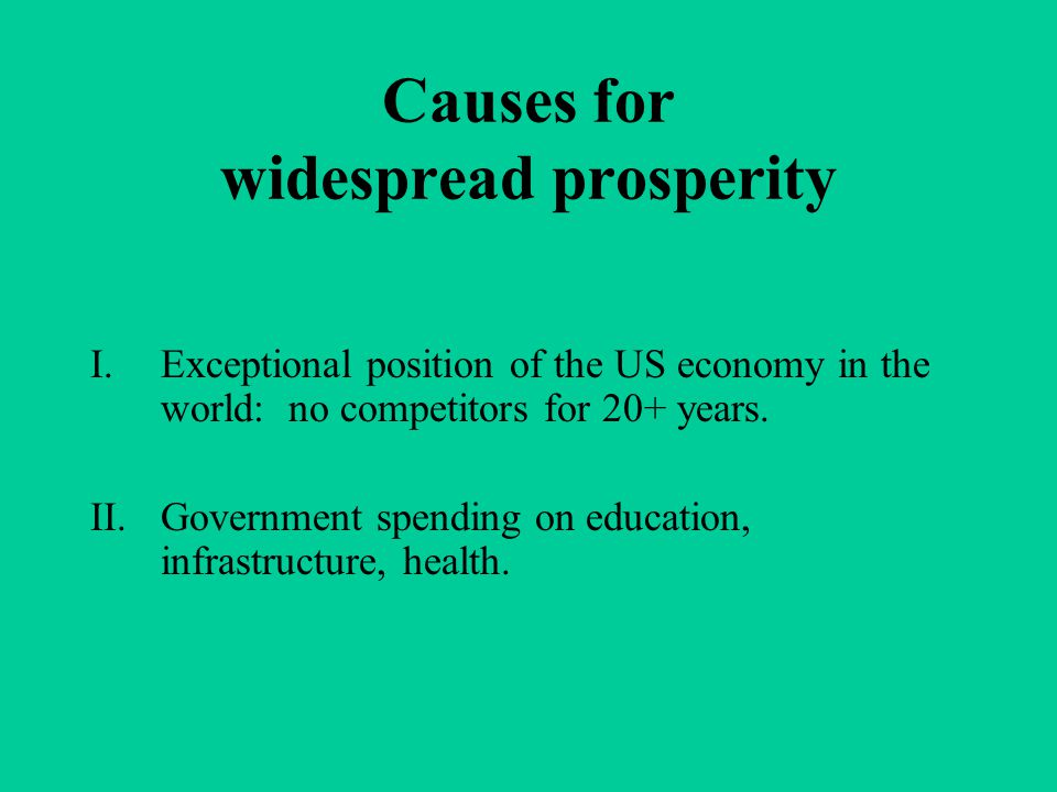 Causes for widespread prosperity I.Exceptional position of the US economy in the world: no competitors for 20+ years. II.Government spending on educat