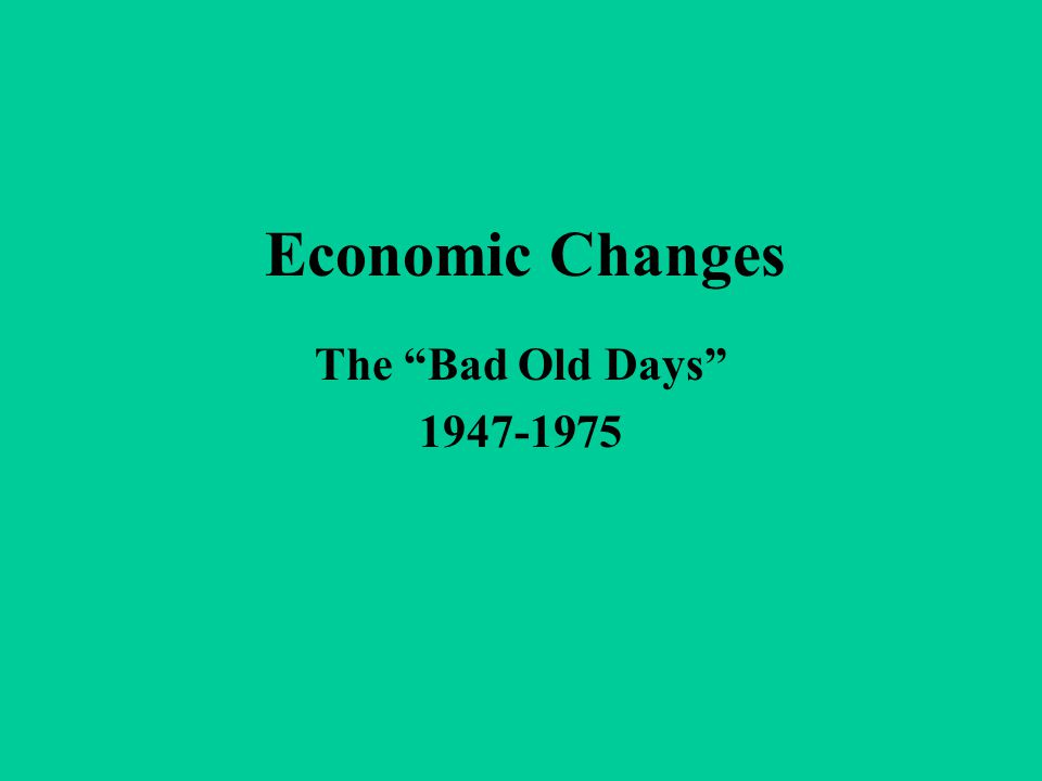 "Economic Changes The ""Bad Old Days"" 1947-1975"