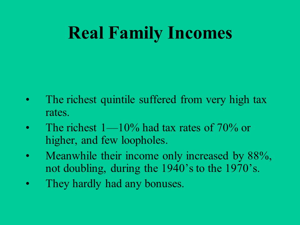Real Family Incomes The richest quintile suffered from very high tax rates. The richest 1—10% had tax rates of 70% or higher, and few loopholes. Meanw