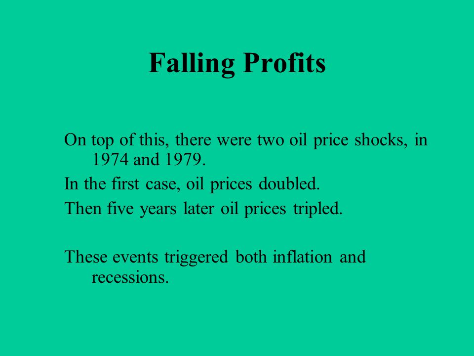 Falling Profits On top of this, there were two oil price shocks, in 1974 and 1979. In the first case, oil prices doubled. Then five years later oil pr