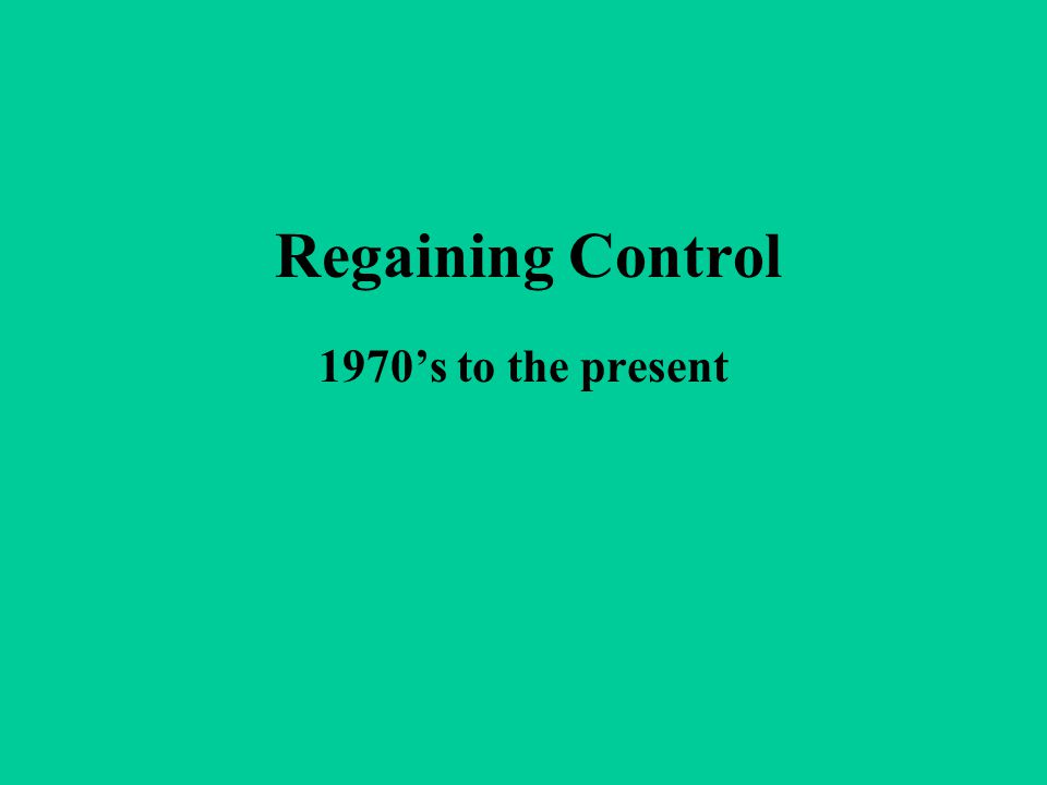 Regaining Control 1970's to the present
