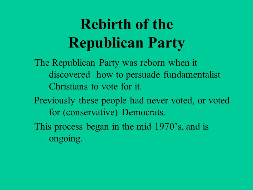 Rebirth of the Republican Party The Republican Party was reborn when it discovered how to persuade fundamentalist Christians to vote for it. Previousl