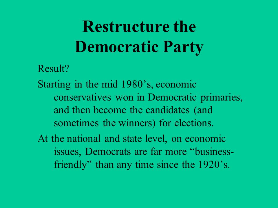 Restructure the Democratic Party Result? Starting in the mid 1980's, economic conservatives won in Democratic primaries, and then become the candidate